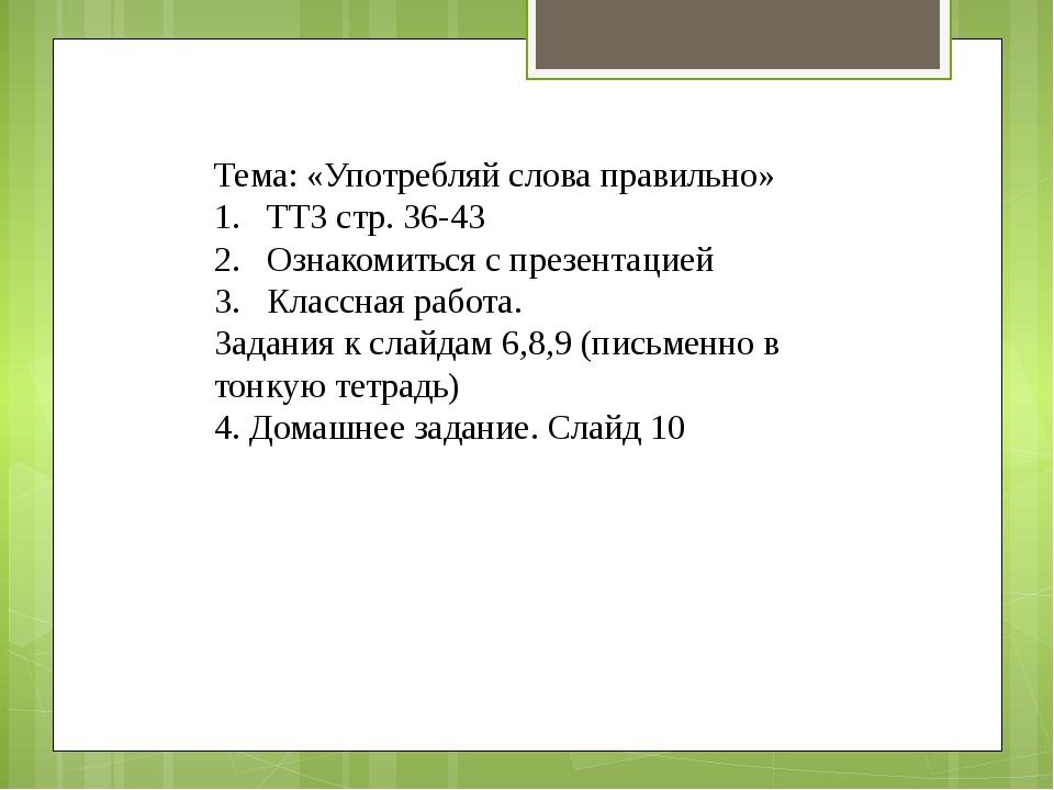 Тема: «Употребляй слова правильно» ТТЗ стр. 36-43 Ознакомиться с презентацией...