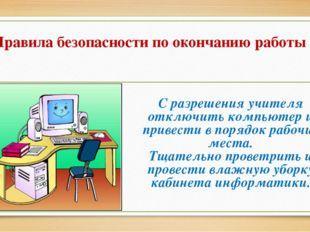 Правила безопасности по окончанию работы С разрешения учителя отключить компь