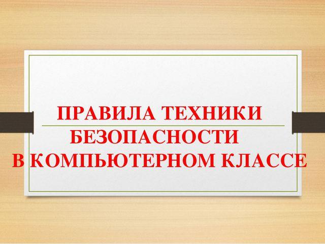 ПРАВИЛА ТЕХНИКИ БЕЗОПАСНОСТИ В КОМПЬЮТЕРНОМ КЛАССЕ