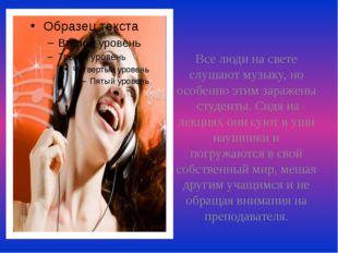 Все люди на свете слушают музыку, но особенно этим заражены студенты. Сидя н