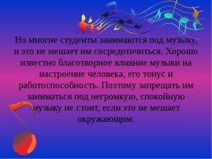 Но многие студенты занимаются под музыку, и это не мешает им сосредоточиться.