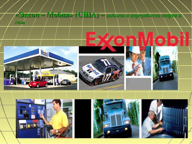 «Эксон – Мобил» (США) – добыча и переработка нефти и газа