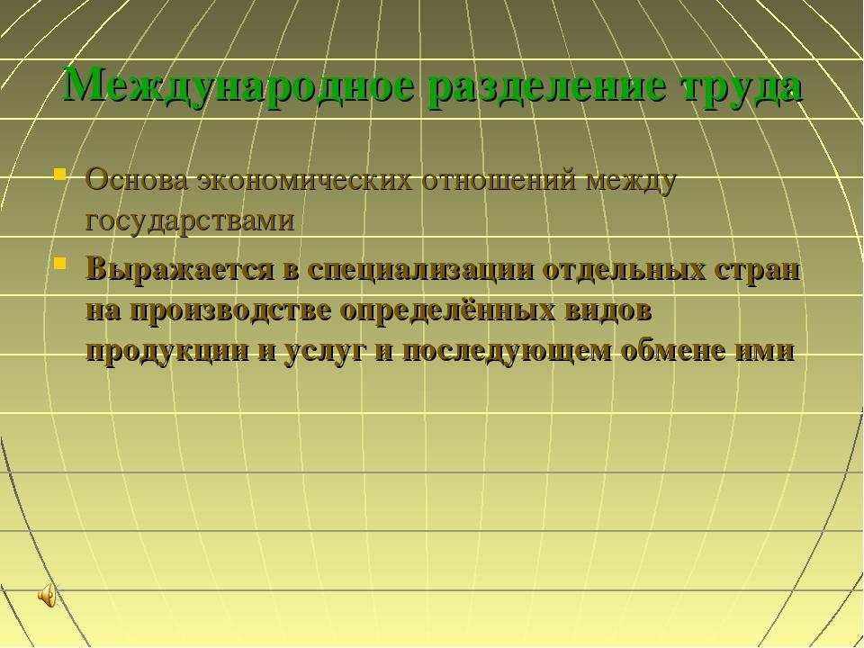 Международное разделение труда Основа экономических отношений между государст...
