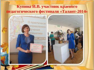 Купина И.В. участник краевого педагогического фестиваля «Талант-2014»