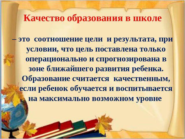 Качество образования в школе – это соотношение цели и результата, при условии...