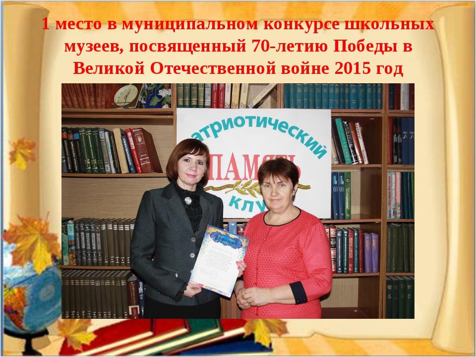 1 место в муниципальном конкурсе школьных музеев, посвященный 70-летию Победы...