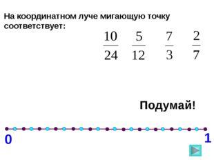 0 1 На координатном луче мигающую точку соответствует: Подумай!