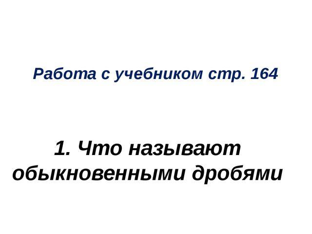 Работа с учебником стр. 164 1. Что называют обыкновенными дробями
