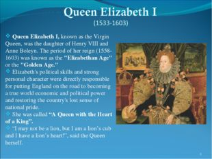 * Queen Elizabeth I, known as the Virgin Queen, was the daughter of Henry VII