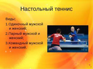 Настольный теннис Виды; 1.Одиночный мужской и женский; 2.Парный мужской и жен