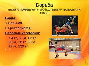 Борьба (начало проведения с 1904г.;отдельно проводятся с 1988г.) Виды: 1.Воль