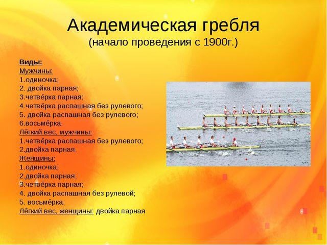 Академическая гребля (начало проведения с 1900г.) Виды: Мужчины: 1.одиночка;...