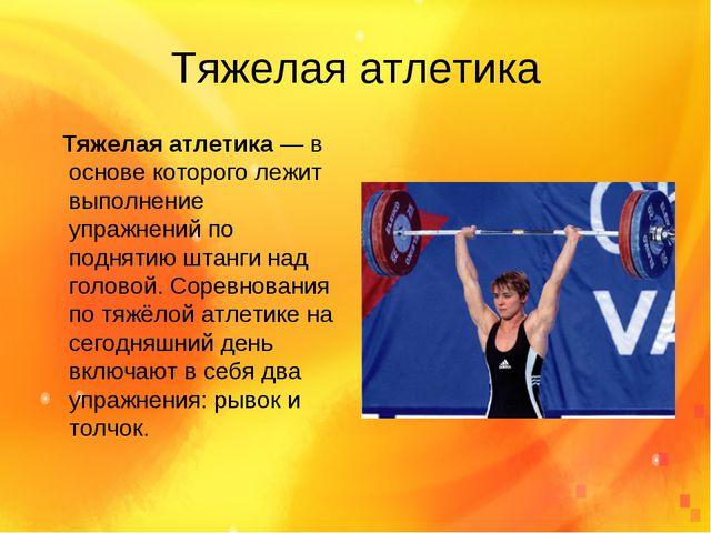 Тяжелая атлетика Тяжелая атлетика—в основе которого лежит выполнение упражн...