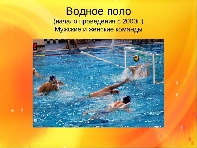 Водное поло (начало проведения с 2000г.) Мужские и женские команды