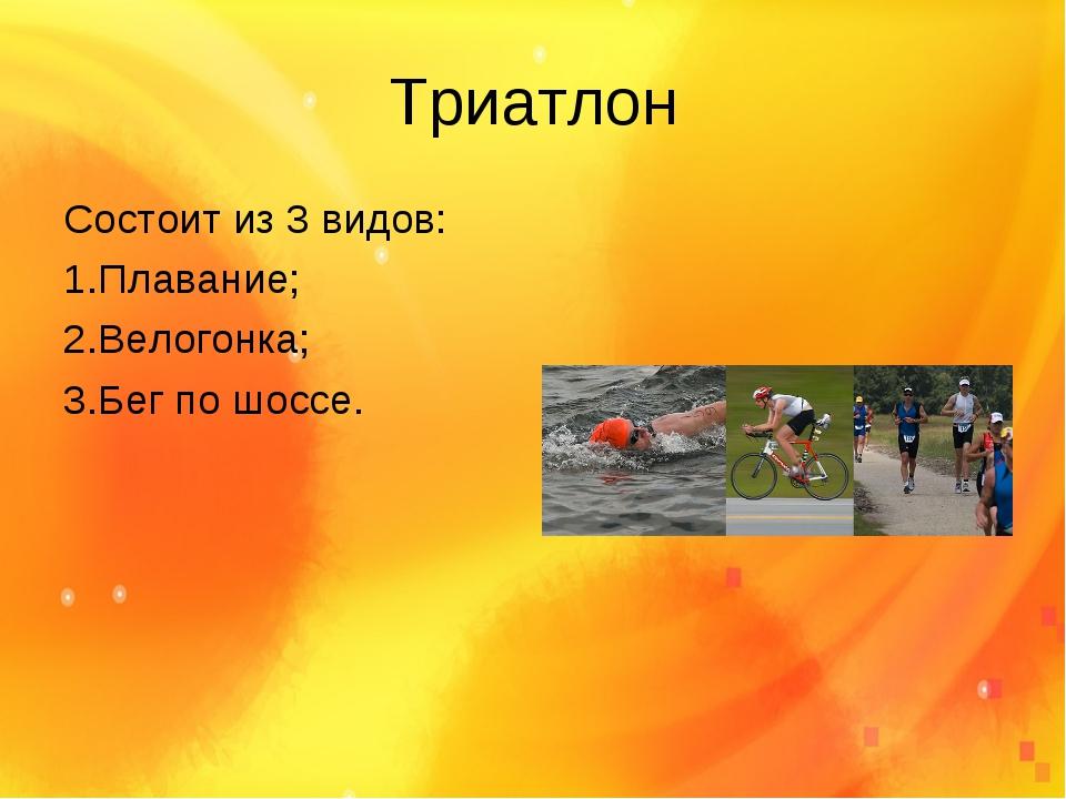 Триатлон Состоит из 3 видов: 1.Плавание; 2.Велогонка; 3.Бег по шоссе.
