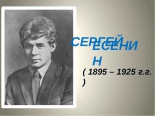 СЕРГЕЙ ЕСЕНИН ( 1895 – 1925 г.г. )