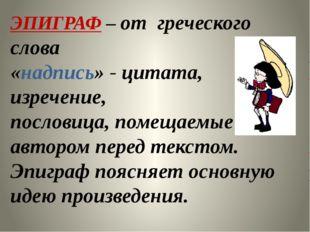 ЭПИГРАФ – от греческого слова «надпись» - цитата, изречение, пословица, помещ