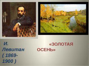 И. Левитан ( 1869-1900 ) «ЗОЛОТАЯ ОСЕНЬ»