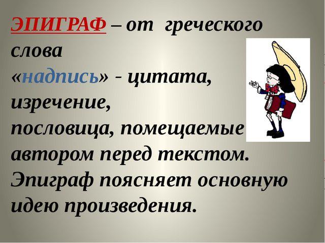 ЭПИГРАФ – от греческого слова «надпись» - цитата, изречение, пословица, помещ...