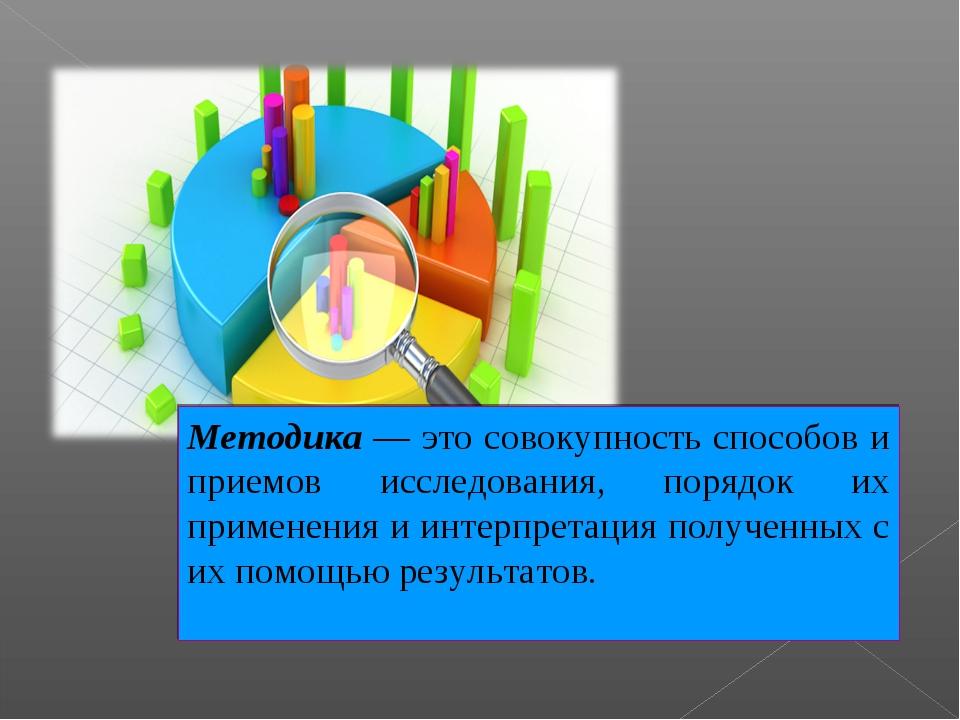 Методика — это совокупность способов и приемов исследования, порядок их приме...