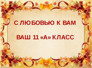 С ЛЮБОВЬЮ К ВАМ ВАШ 11 «А» КЛАСС