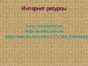 Интернет ресурсы www.russiancity.ru http://nauka.relis.ru http://tmn.fio.ru/w