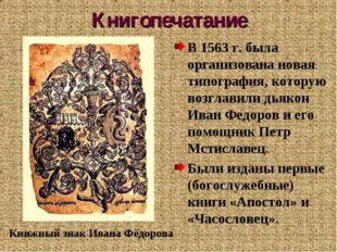 Книгопечатание В 1563 г. была организована новая типография, которую возглави