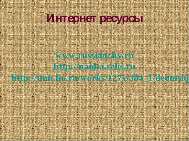 Интернет ресурсы www.russiancity.ru http://nauka.relis.ru http://tmn.fio.ru/w...