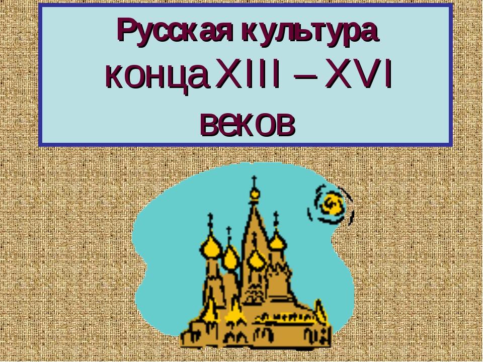 Русская культура конца XIII – XVI веков