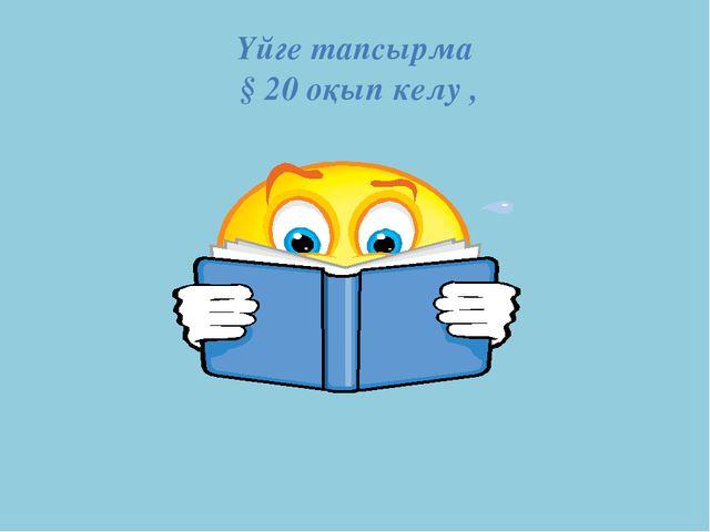 Үйге тапсырма § 20 оқып келу ,