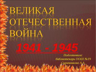 1941 - 1945 Подготовила: библиотекарь ООШ №19 Скрипникова А.А.