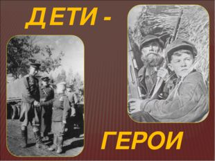 ДЕТИ - ГЕРОИ