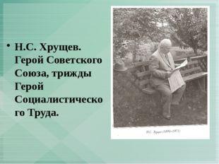 Н.С. Хрущев. Герой Советского Союза, трижды Герой Социалистического Труда.