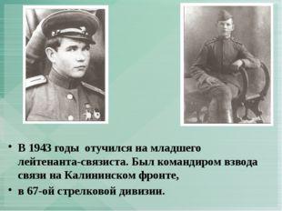 В 1943 годы отучился на младшего лейтенанта-связиста. Был командиром взвода с