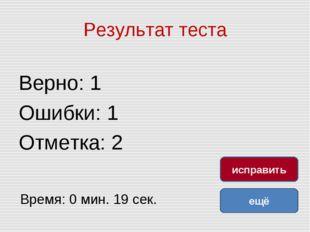 Результат теста Верно: 1 Ошибки: 1 Отметка: 2 Время: 0 мин. 19 сек. ещё испра