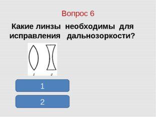 Вопрос 6 Какие линзы необходимы для исправления дальнозоркости? 1 2