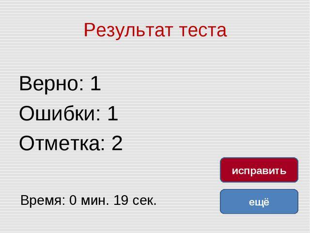 Результат теста Верно: 1 Ошибки: 1 Отметка: 2 Время: 0 мин. 19 сек. ещё испра...