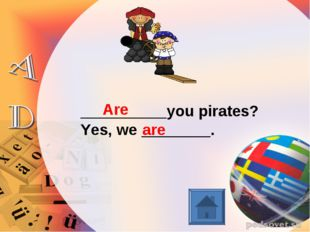 __________you pirates? Yes, we ________. Are are