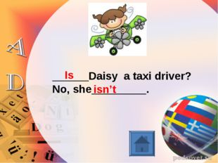 ______Daisy a taxi driver? No, she_________. Is isn't