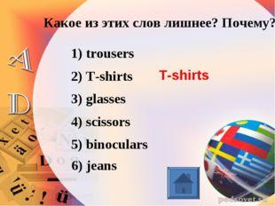 Какое из этих слов лишнее? Почему? 1) trousers 2) T-shirts 3) glasses 4) scis
