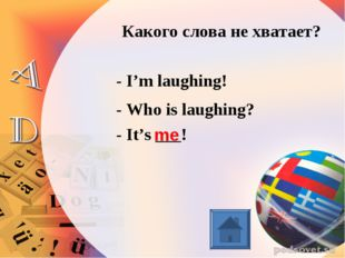 Какого слова не хватает? - I'm laughing! - Who is laughing? - It's ___! me