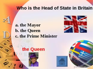 Who is the Head of State in Britain? a. the Mayor b. the Queen c. the Prime M