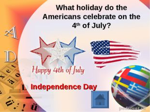 What holiday do the Americans celebrate on the 4th of July? Independence Day