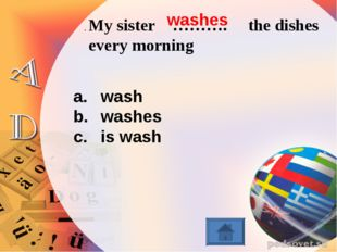 . My sister ………. the dishes every morning wash washes is wash washes