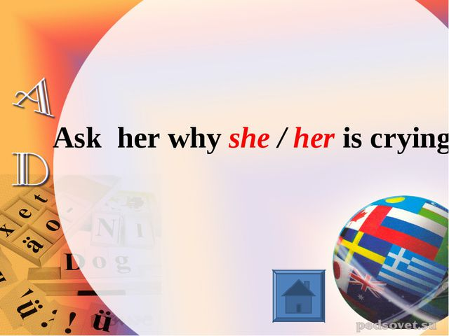 Ask her why she / her is crying.