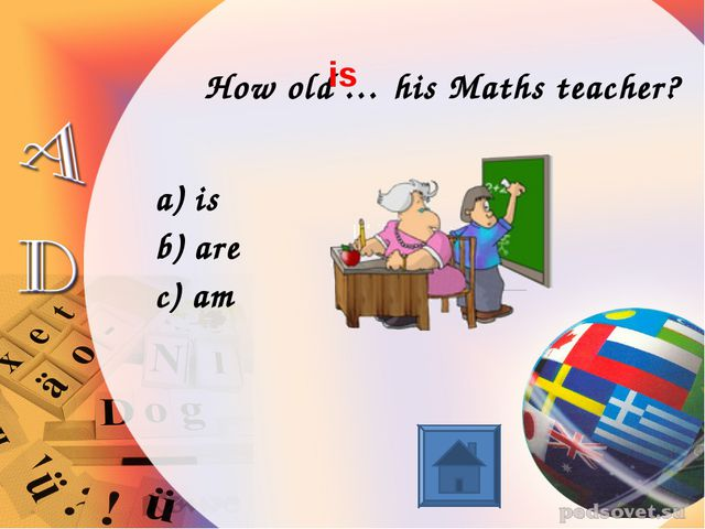 How old … his Maths teacher? is are am is