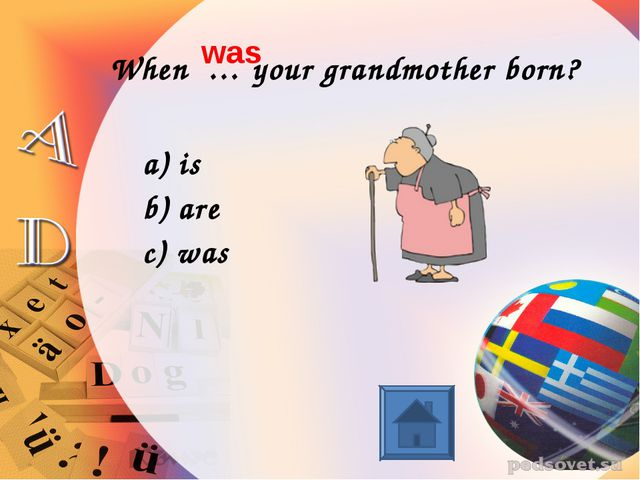 When … your grandmother born? is are was was