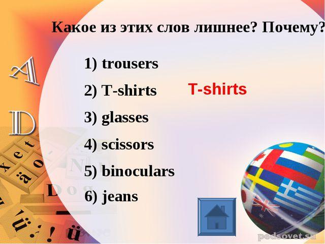 Какое из этих слов лишнее? Почему? 1) trousers 2) T-shirts 3) glasses 4) scis...
