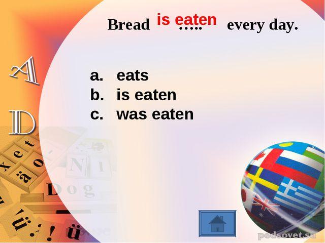 Bread ….. every day. eats is eaten was eaten is eaten