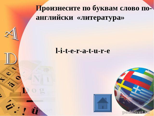 Произнесите по буквам слово по-английски «литература» l-i-t-e-r-a-t-u-r-e